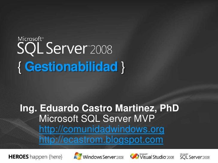 { Gestionabilidad }<br />Ing. Eduardo Castro Martinez, PhD<br />Microsoft SQL Server MVP<br />http://comunidadwindows.org<...