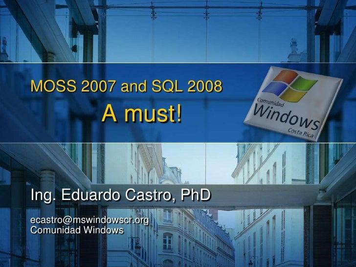 MOSS 2007 and SQL 2008A must!<br />Ing. Eduardo Castro, PhD<br />ecastro@mswindowscr.orgComunidad Windows<br />