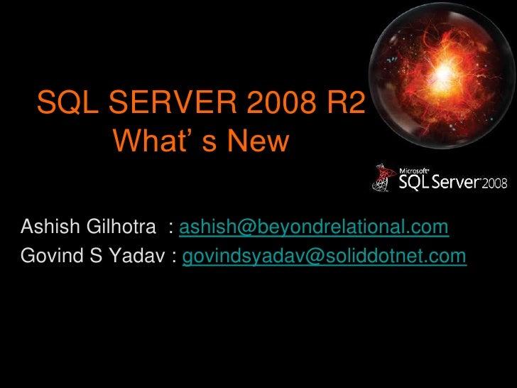 SQL SERVER 2008 R2What' s New<br />Ashish Gilhotra  : ashish@beyondrelational.com<br />Govind S Yadav : govindsyadav@solid...