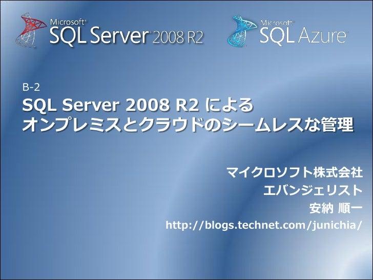 B-2 SQL Server 2008 R2 による オンプレミスとクラウドのシームレスな管理                     マイクロソフト株式会社                       エバンジェリスト            ...