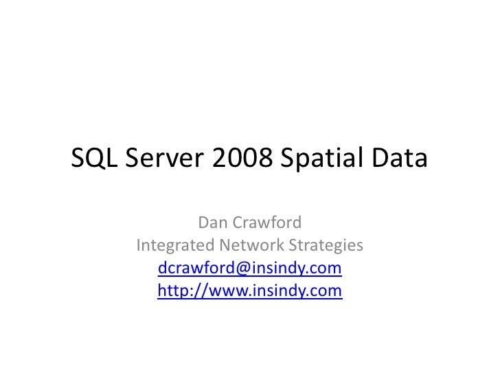 SQL Server 2008 Spatial Data<br />Dan Crawford<br />Integrated Network Strategies<br />dcrawford@insindy.com<br />http://w...