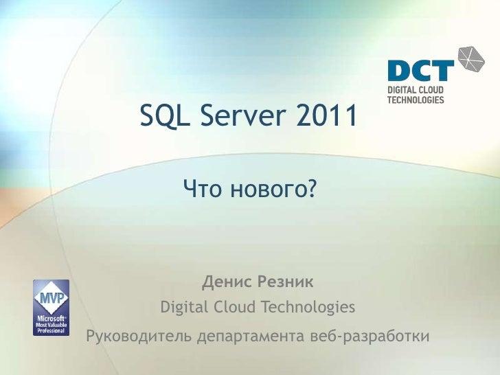 SQL Server 2011 Что нового? Денис РезникDigital Cloud Technologies Руководитель департамента веб-разработки