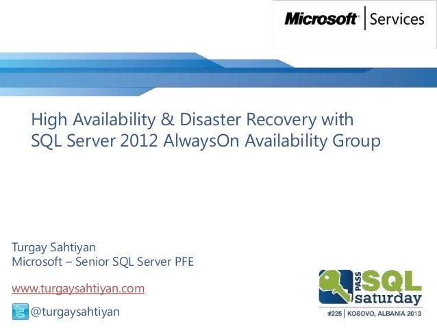 High Availability & Disaster Recovery withSQL Server 2012 AlwaysOn Availability GroupTurgay SahtiyanMicrosoft – Senior SQL...