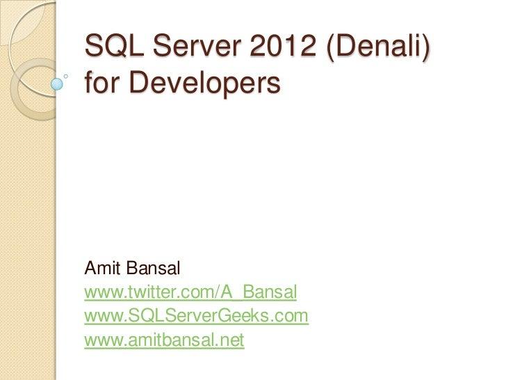 SQL Server 2012 (Denali)for DevelopersAmit Bansalwww.twitter.com/A_Bansalwww.SQLServerGeeks.comwww.amitbansal.net