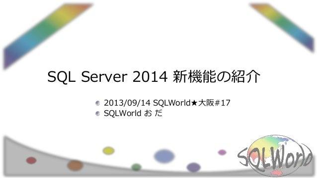 SQL Server 2014 新機能の紹介 2013/09/14 SQLWorld★大阪#17 SQLWorld お だ