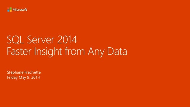 SQL Server 2014 Faster Insight from Any Data Stéphane Fréchette Friday May 9, 2014