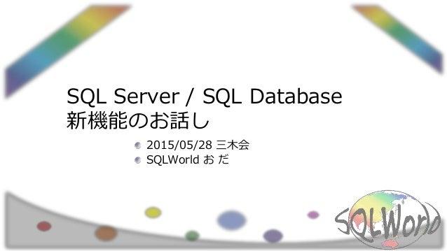 SQL Server / SQL Database 新機能のお話し 2015/05/28 三木会 SQLWorld お だ