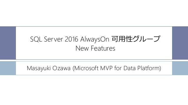 SQL Server 2016 AlwaysOn 可用性グループ New Features Masayuki Ozawa (Microsoft MVP for Data Platform)