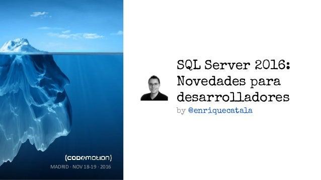 SQL Server 2016: Novedades para desarrolladores by @enriquecatala MADRID · NOV 18-19 · 2016