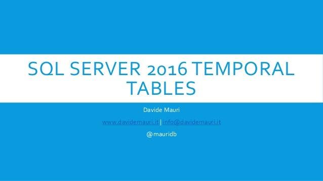 SQL SERVER 2016 TEMPORAL TABLES Davide Mauri www.davidemauri.it | info@davidemauri.it @mauridb