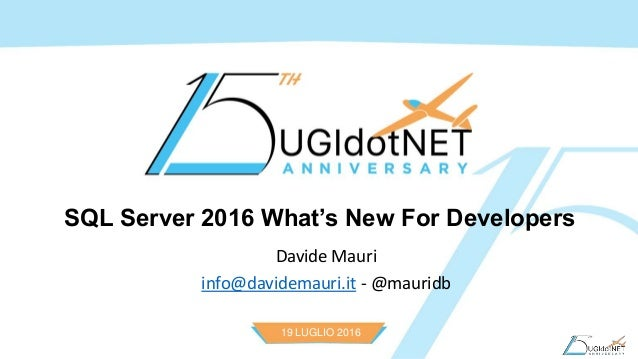 19 LUGLIO 2016 SQL Server 2016 What's New For Developers Davide Mauri info@davidemauri.it - @mauridb