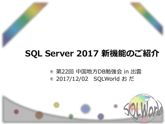 SQL Server 2017 新機能のご紹介 第22回 中国地方DB勉強会 in 出雲 2017/12/02 SQLWorld お だ