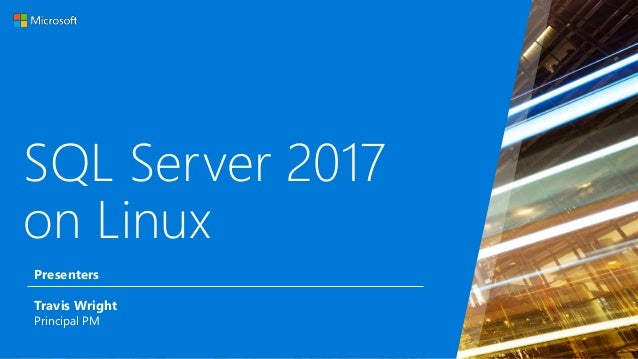 SQL Server 2017 on Linux Travis Wright Principal PM Presenters