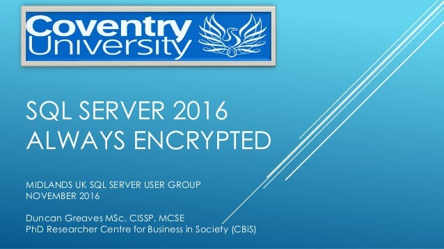 SQL SERVER 2016 ALWAYS ENCRYPTED MIDLANDS UK SQL SERVER USER GROUP NOVEMBER 2016 Duncan Greaves MSc, CISSP, MCSE PhD Resea...