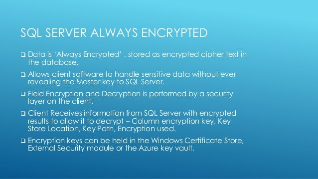 SQL SERVER ALWAYS ENCRYPTED  Data is 'Always Encrypted' , stored as encrypted cipher text in the database.  Allows clien...