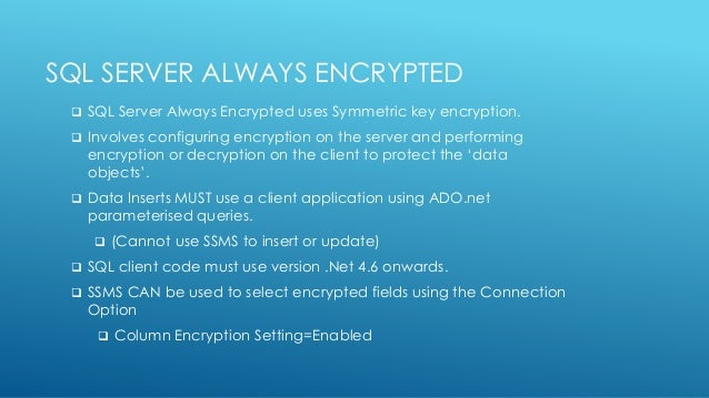SQL SERVER ALWAYS ENCRYPTED  SQL Server Always Encrypted uses Symmetric key encryption.  Involves configuring encryption...