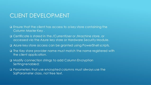 CLIENT DEVELOPMENT  Ensure that the client has access to a key store containing the Column Master Key .  Certificate is ...
