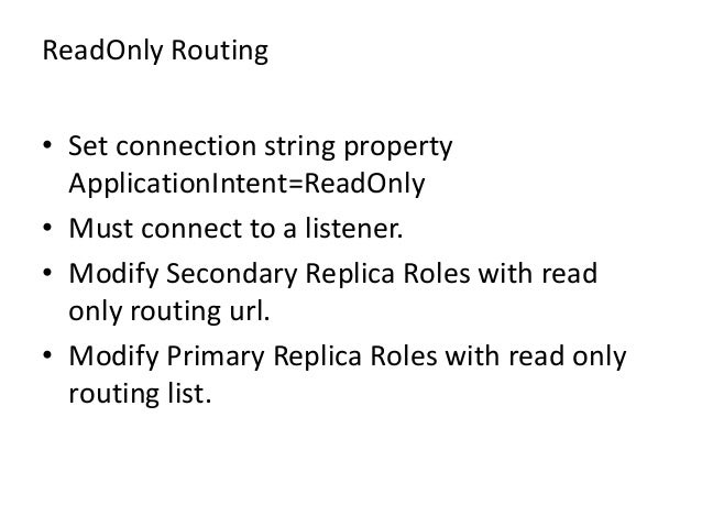 ReadOnly Routing• Set connection string propertyApplicationIntent=ReadOnly• Must connect to a listener.• Modify Secondary ...