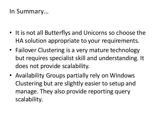 In Summary…• It is not all Butterflys and Unicorns so choose theHA solution appropriate to your requirements.• Failover Cl...