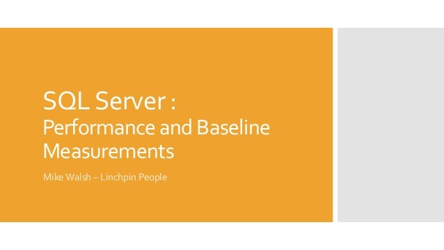 SQL Server :  Performance and Baseline  Measurements  Mike Walsh – Linchpin People