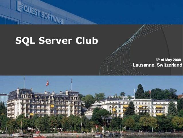 06 May 2008 SQL Club Meeting – Lausanne, Switzerland SQL Server Club 6th of May 2008 Lausanne, Switzerland