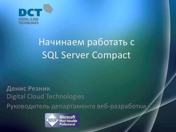 Начинаем работать с SQL ServerCompact<br />Денис РезникDigital Cloud Technologies<br />Руководитель департамента веб-разра...