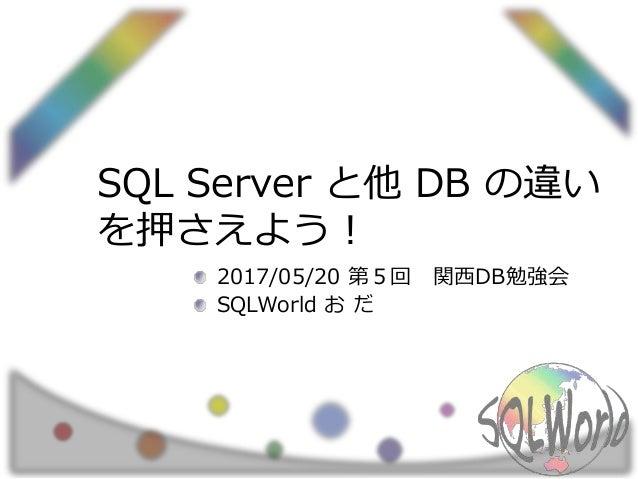 SQL Server と他 DB の違い を押さえよう! 2017/05/20 第5回 関西DB勉強会 SQLWorld お だ