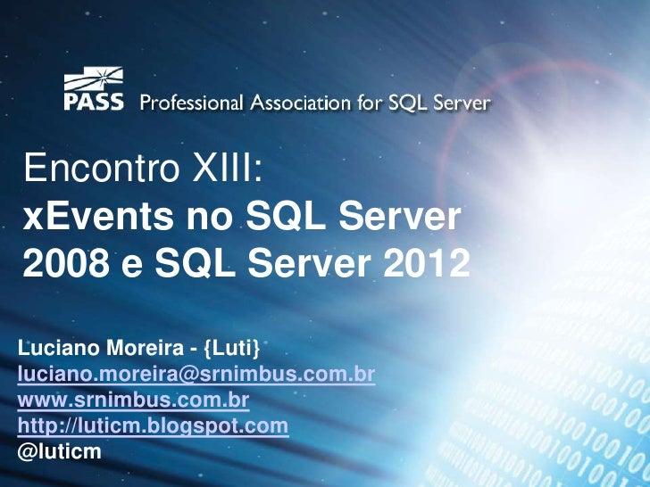 Encontro XIII:xEvents no SQL Server2008 e SQL Server 2012Luciano Moreira - {Luti}luciano.moreira@srnimbus.com.brwww.srnimb...