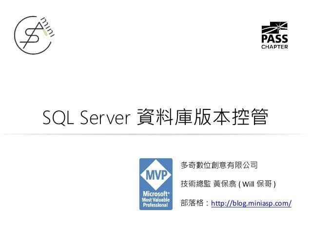 SQL Server 資料庫版本控管 多奇數位創意有限公司 技術總監 黃保翕 ( Will 保哥 ) 部落格:http://blog.miniasp.com/