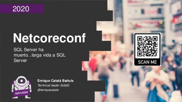 2020 Netcoreconf SQL Server ha muerto...larga vida a SQL Server Enrique Catalá Bañuls Technical leader SolidQ @enriquecata...