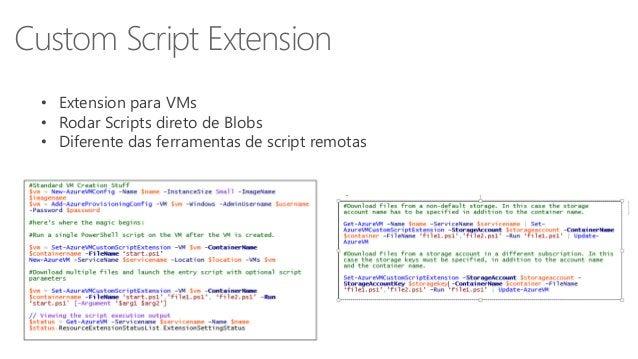 Custom Script Extension  • Extension para VMs  • Rodar Scripts direto de Blobs  • Diferente das ferramentas de script remo...