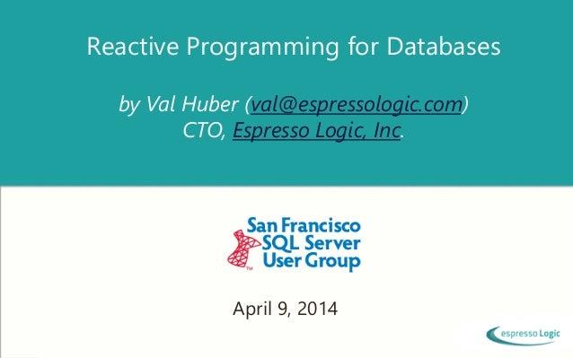 Reactive Programming for Databases by Val Huber (val@espressologic.com) CTO, Espresso Logic, Inc. April 9, 2014