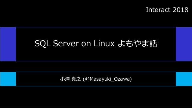 SQL Server on Linux よもやま話 小澤 真之 (@Masayuki_Ozawa) Interact 2018
