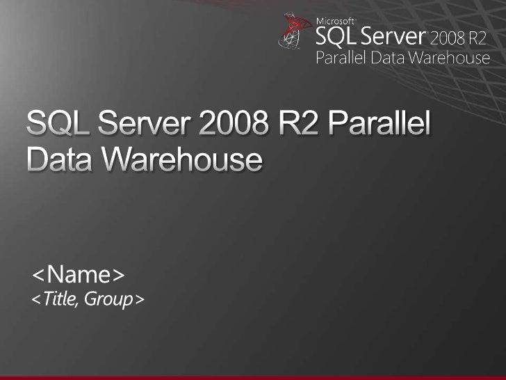 SQL Server 2008 R2 Parallel Data Warehouse<br /><Name><Title, Group><br />