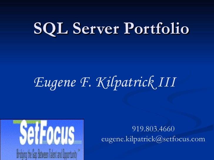 SQL Server Portfolio Eugene F. Kilpatrick III 919.803.4660 [email_address]