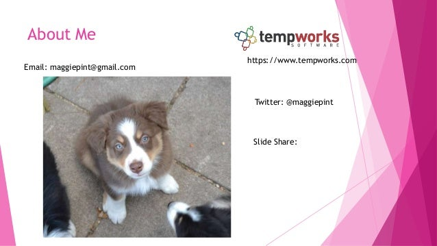 About Me Email: maggiepint@gmail.com Twitter: @maggiepint Slide Share: https://www.tempworks.com