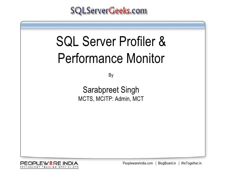 SQL Server Profiler & Performance Monitor By Sarabpreet Singh MCTS, MCITP: Admin, MCT