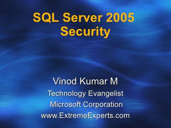 SQL Server 2005  Security Vinod Kumar M Technology Evangelist Microsoft Corporation www.ExtremeExperts.com