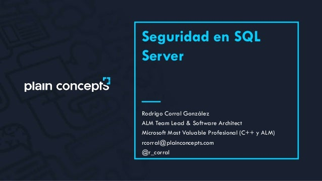 Seguridad en SQL Server Rodrigo Corral González ALM Team Lead & Software Architect Microsoft Most Valuable Profesional (C+...