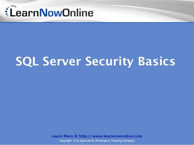 SQL Server Security Basics     Learn More @ http://www.learnnowonline.com        Copyright © by Application Developers Tra...