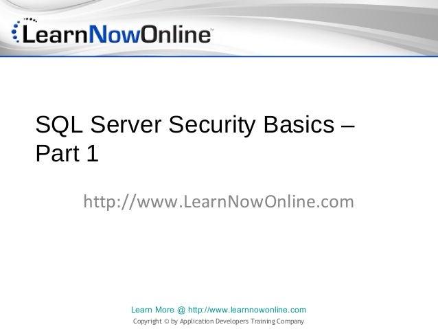 SQL Server Security Basics –Part 1    http://www.LearnNowOnline.com         Learn More @ http://www.learnnowonline.com    ...