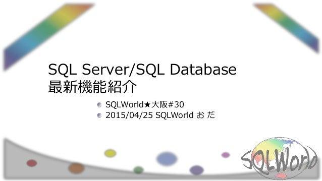 SQL Server/SQL Database 最新機能紹介 SQLWorld★大阪#30 2015/04/25 SQLWorld お だ