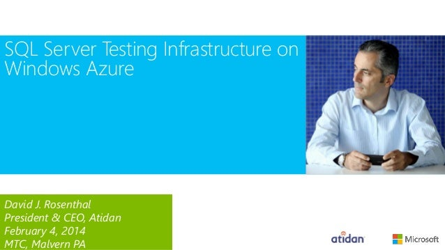 SQL Server Testing Infrastructure on Windows Azure  David J. Rosenthal President & CEO, Atidan February 4, 2014 MTC, Malve...