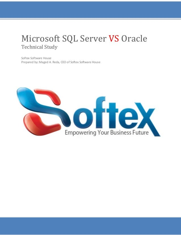 Microsoft SQL Server VS Oracle Technical Study Softex Software House Prepared by: Maged A. Reda, CEO of Softex Software Ho...