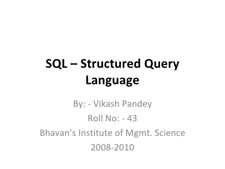 SQL – Structured Query Language By: - Vikash Pandey Roll No: - 43 Bhavan's Institute of Mgmt. Science 2008-2010