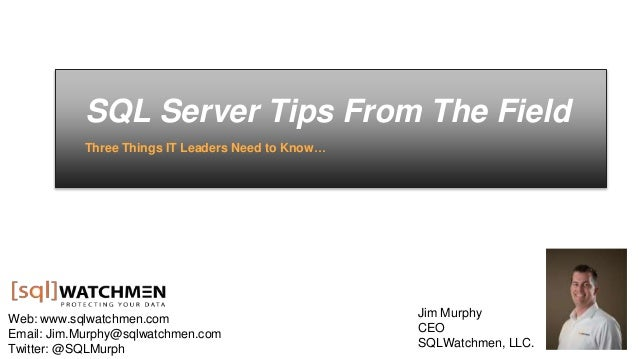 SQL Server Tips From The Field Three Things IT Leaders Need to Know… Web: www.sqlwatchmen.com Email: Jim.Murphy@sqlwatchme...