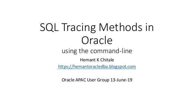 SQL Tracing Methods in Oracle using the command-line Hemant K Chitale https://hemantoracledba.blogspot.com Oracle APAC Use...