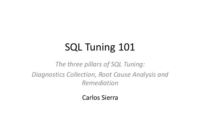 SQL Tuning 101 The three pillars of SQL Tuning: Diagnostics Collection, Root Cause Analysis and Remediation Carlos Sierra