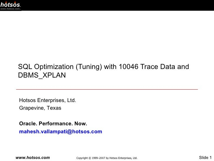 SQL Optimization (Tuning) with 10046 Trace Data and DBMS_XPLAN Hotsos Enterprises, Ltd. Grapevine, Texas Oracle. Performan...