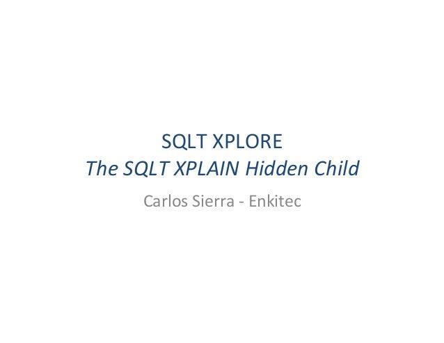 SQLT  XPLORE   The  SQLT  XPLAIN  Hidden  Child   Carlos  Sierra  -‐  Enkitec